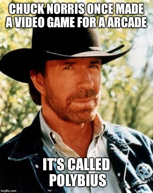 Chuck Norris | CHUCK NORRIS ONCE MADE A VIDEO GAME FOR A ARCADE IT'S CALLED POLYBIUS | image tagged in memes,chuck norris,arcade,video game,polybius | made w/ Imgflip meme maker