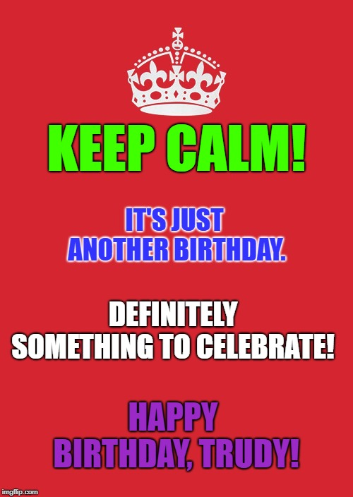 Keep Calm And Carry On Red | KEEP CALM! IT'S JUST ANOTHER BIRTHDAY. DEFINITELY SOMETHING TO CELEBRATE! HAPPY BIRTHDAY, TRUDY! | image tagged in memes,keep calm and carry on red | made w/ Imgflip meme maker
