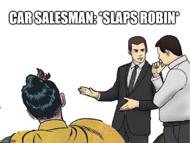 CAR SALESMAN: *SLAPS ROBIN* | image tagged in car salesman slaps hood,batman slapping robin | made w/ Imgflip meme maker