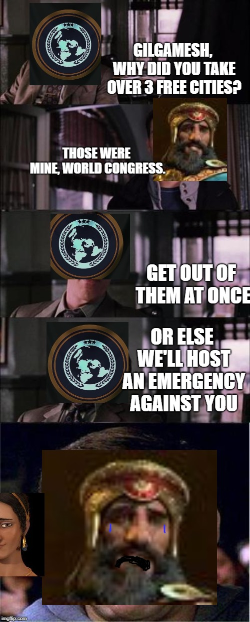 Civ Meme #4 |  GILGAMESH, WHY DID YOU TAKE OVER 3 FREE CITIES? THOSE WERE MINE, WORLD CONGRESS. GET OUT OF THEM AT ONCE; OR ELSE WE'LL HOST AN EMERGENCY AGAINST YOU | image tagged in memes,peter parker cry,civilization | made w/ Imgflip meme maker