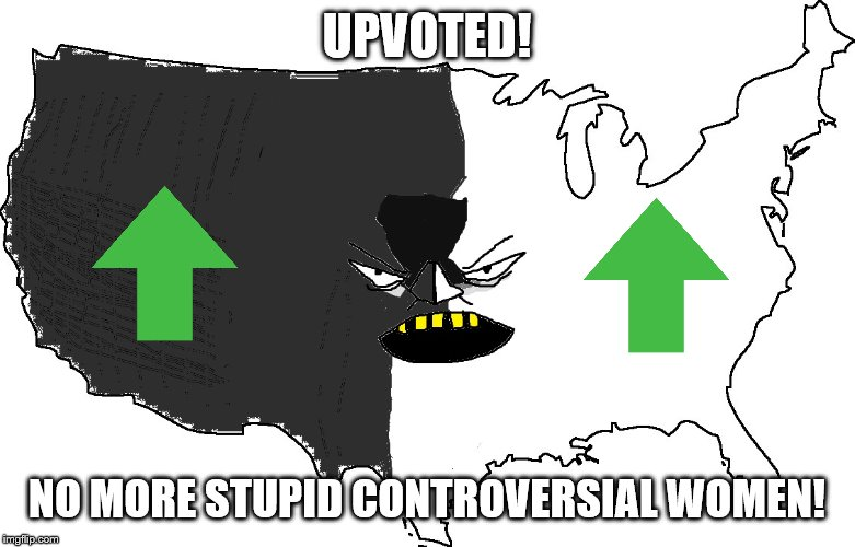 Ultra Serious America | UPVOTED! NO MORE STUPID CONTROVERSIAL WOMEN! | image tagged in ultra serious america | made w/ Imgflip meme maker