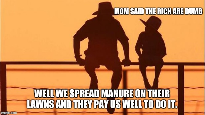 Cowboy wisdom, rich people are dumb  | MOM SAID THE RICH ARE DUMB WELL WE SPREAD MANURE ON THEIR LAWNS AND THEY PAY US WELL TO DO IT. | image tagged in cowboy father and son,cowboy wisdom,rich people,sell manure | made w/ Imgflip meme maker