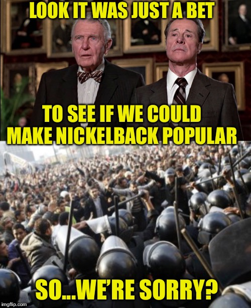 Just more random crap floating around my brain   | LOOK IT WAS JUST A BET TO SEE IF WE COULD MAKE NICKELBACK POPULAR SO...WE'RE SORRY? | image tagged in trading places,stupid humor,just a joke | made w/ Imgflip meme maker
