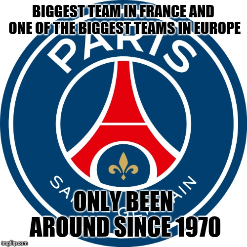 Not bad |  BIGGEST TEAM IN FRANCE AND ONE OF THE BIGGEST TEAMS IN EUROPE; ONLY BEEN AROUND SINCE 1970 | image tagged in paris st germain,memes,football,psg,football meme,soccer | made w/ Imgflip meme maker