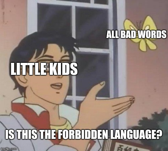 Is This A Pigeon Meme | LITTLE KIDS ALL BAD WORDS IS THIS THE FORBIDDEN LANGUAGE? | image tagged in memes,is this a pigeon | made w/ Imgflip meme maker
