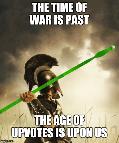 Spartan Soldier Throwing Upvote  | THE TIME OF WAR IS PAST THE AGE OF UPVOTES IS UPON US | image tagged in memes,sparta,greeks,shut up and take my upvote,recreation,soldier | made w/ Imgflip meme maker