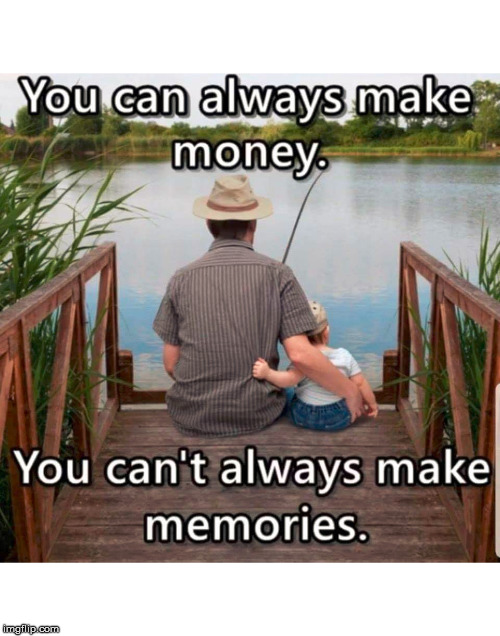 Advice for young fathers. I regret all the hours I missed with my son. | YOU CAN ALWAYS MAKE MONEY YOU CAN'T ALWAYS MAKE MEMORIES | image tagged in good advice,meme,memories,money,important | made w/ Imgflip meme maker