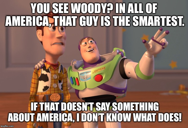 X, X Everywhere Meme | YOU SEE WOODY? IN ALL OF AMERICA, THAT GUY IS THE SMARTEST. IF THAT DOESN'T SAY SOMETHING ABOUT AMERICA, I DON'T KNOW WHAT DOES! | image tagged in memes,x x everywhere | made w/ Imgflip meme maker
