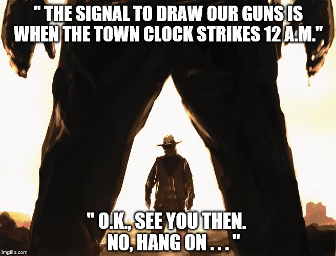 Cowboy Duel | '' THE SIGNAL TO DRAW OUR GUNS IS WHEN THE TOWN CLOCK STRIKES 12 A.M.'' '' O.K., SEE YOU THEN.       NO, HANG ON . . . '' | image tagged in cowboy duel | made w/ Imgflip meme maker