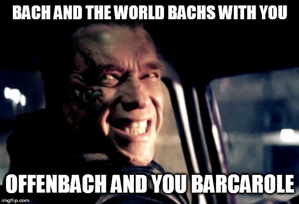 ARNOLD SMILE | BACH AND THE WORLD BACHS WITH YOU OFFENBACH AND YOU BARCAROLE | image tagged in arnold smile | made w/ Imgflip meme maker