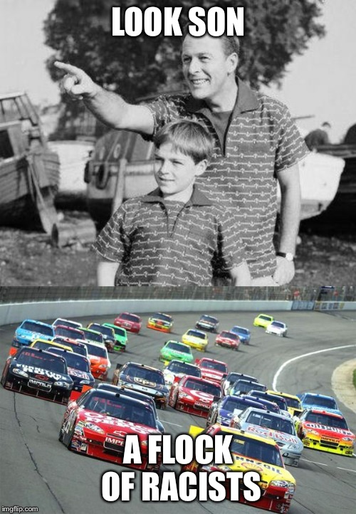 LOOK SON A FLOCK OF RACISTS | image tagged in memes,look son,nascar1 | made w/ Imgflip meme maker