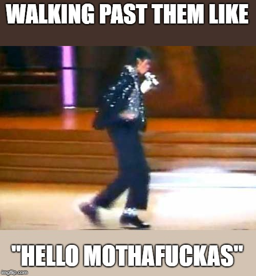 "Let Me Moonwalk My Ass Off This Post... | WALKING PAST THEM LIKE ""HELLO MOTHAF**KAS"" 