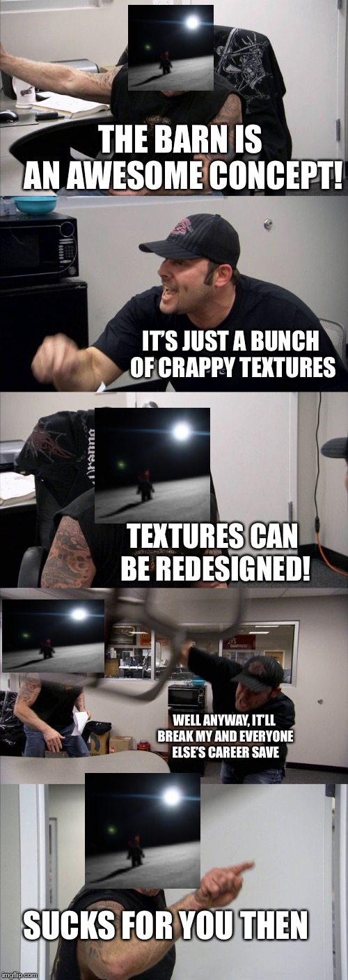 American Chopper Argument | THE BARN IS AN AWESOME CONCEPT! IT'S JUST A BUNCH OF CRAPPY TEXTURES TEXTURES CAN BE REDESIGNED! WELL ANYWAY, IT'LL BREAK MY AND EVERYONE EL | image tagged in memes,american chopper argument | made w/ Imgflip meme maker