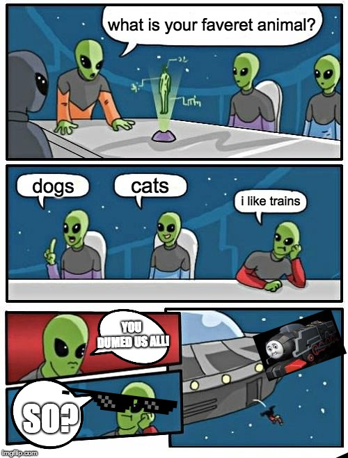 faveret animal? trains. | what is your faveret animal? dogs cats i like trains YOU DUMED US ALL! SO? | image tagged in memes,alien meeting suggestion,i like trains | made w/ Imgflip meme maker