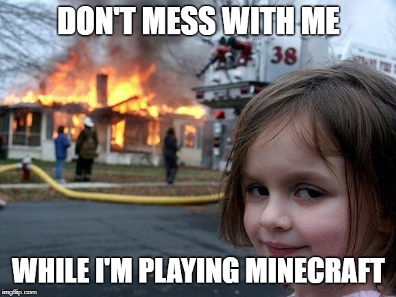 don't mess with me while i play minecraft | DON'T MESS WITH ME WHILE I'M PLAYING MINECRAFT | image tagged in memes,disaster girl,minecraft,burnt house,funny,lol | made w/ Imgflip meme maker
