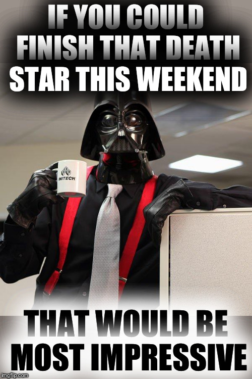 Darth Vader Office Space | IF YOU COULD FINISH THAT DEATH STAR THIS WEEKEND THAT WOULD BE MOST IMPRESSIVE | image tagged in darth vader office space | made w/ Imgflip meme maker