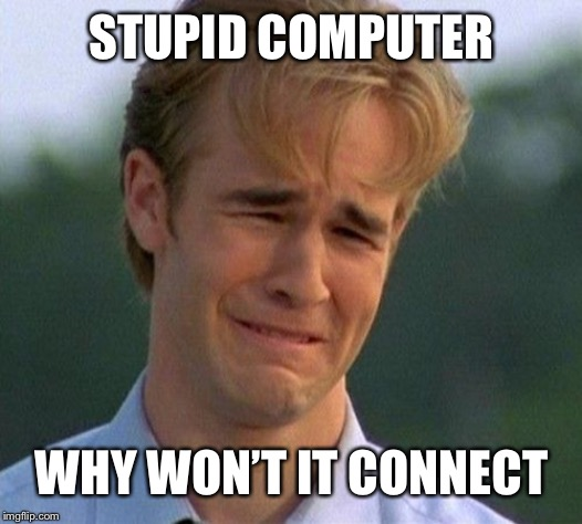 1990s First World Problems | STUPID COMPUTER WHY WON'T IT CONNECT | image tagged in memes,1990s first world problems | made w/ Imgflip meme maker
