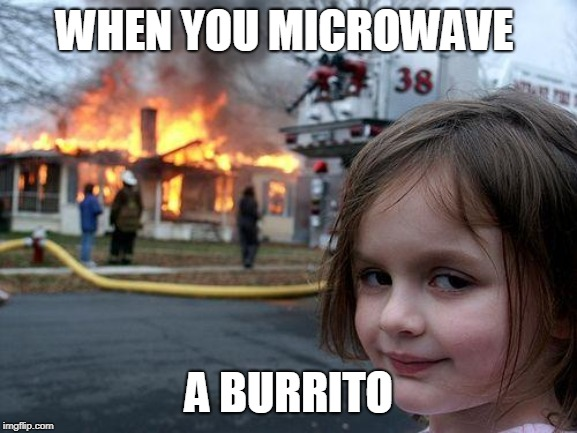 Disaster Girl | WHEN YOU MICROWAVE A BURRITO | image tagged in memes,disaster girl | made w/ Imgflip meme maker
