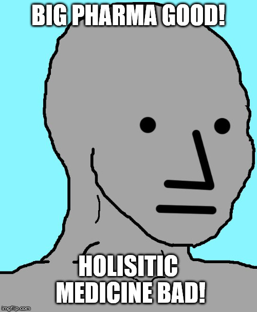 NPC Meme | BIG PHARMA GOOD! HOLISITIC MEDICINE BAD! | image tagged in memes,npc | made w/ Imgflip meme maker