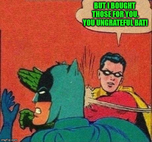 Robin Slaps Batman | BUT I BOUGHT THOSE FOR YOU. YOU UNGRATEFUL BAT! | image tagged in robin slaps batman | made w/ Imgflip meme maker