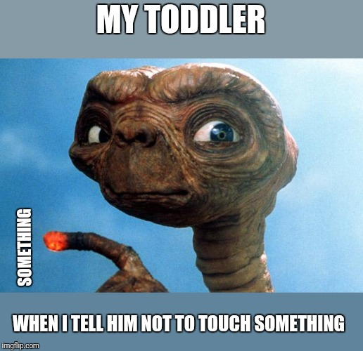 ET phone home | MY TODDLER WHEN I TELL HIM NOT TO TOUCH SOMETHING SOMETHING | image tagged in et phone home,original content only | made w/ Imgflip meme maker