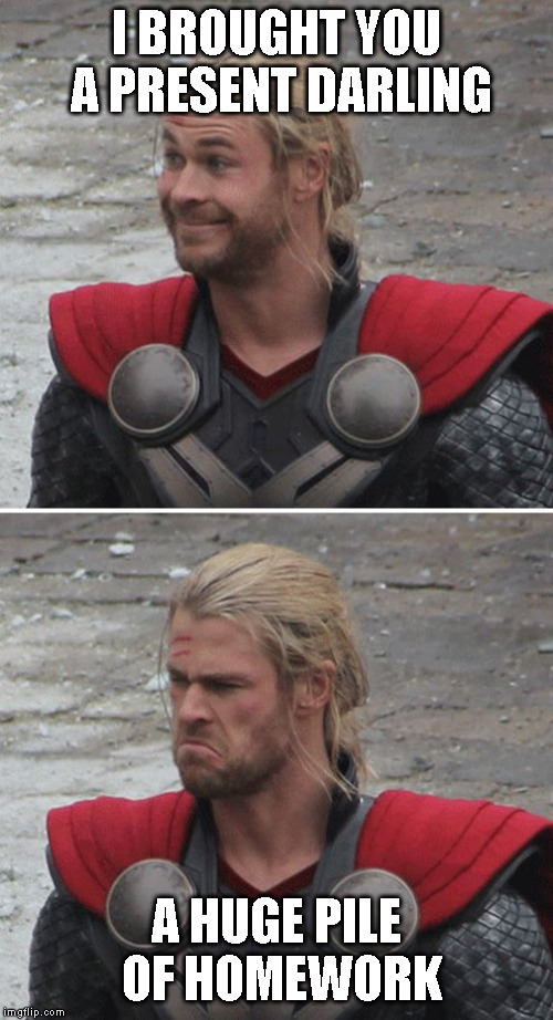 Thor happy then sad | I BROUGHT YOU A PRESENT DARLING A HUGE PILE OF HOMEWORK | image tagged in thor happy then sad | made w/ Imgflip meme maker