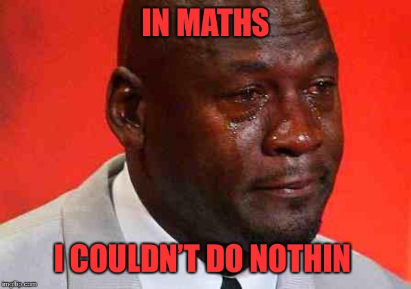 crying michael jordan | IN MATHS I COULDN'T DO NOTHIN | image tagged in crying michael jordan | made w/ Imgflip meme maker