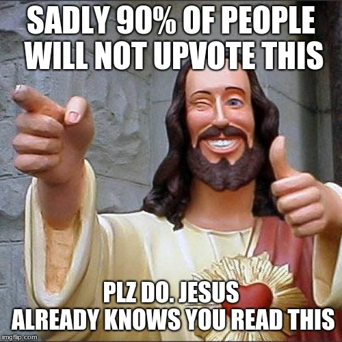 Buddy Christ | SADLY 90% OF PEOPLE WILL NOT UPVOTE THIS PLZ DO. JESUS ALREADY KNOWS YOU READ THIS | image tagged in memes,buddy christ | made w/ Imgflip meme maker
