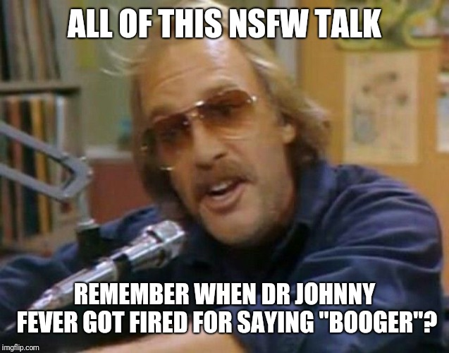 "I'd say I'm old for knowing this reference, but I'm even older remembering when there were actual DJ's on the radio. | ALL OF THIS NSFW TALK REMEMBER WHEN DR JOHNNY FEVER GOT FIRED FOR SAYING ""BOOGER""? 