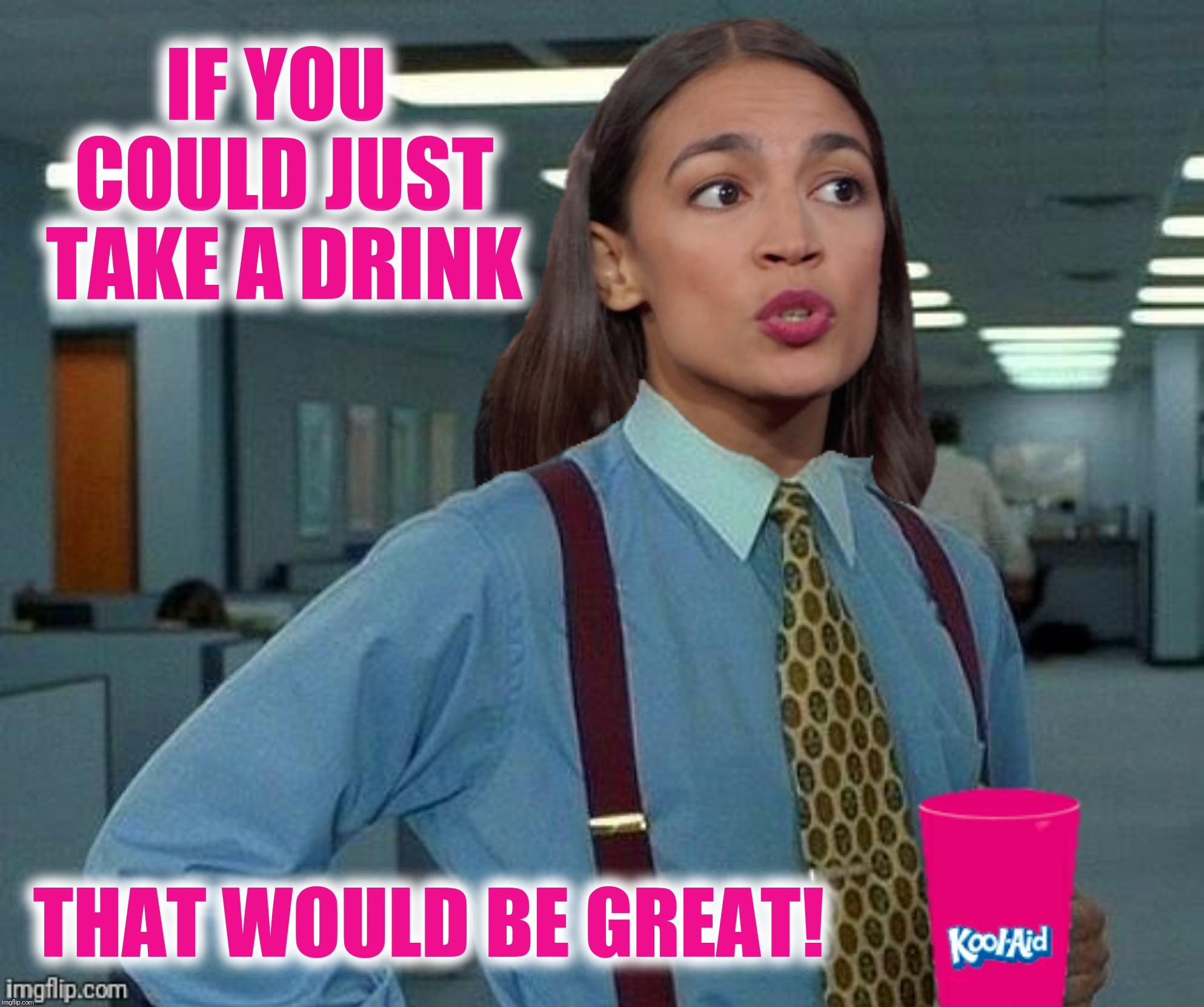 Bottoms up! |  IF YOU COULD JUST TAKE A DRINK; THAT WOULD BE GREAT! | image tagged in office space,alexandria ocasio-cortez,kool aid,that would be great | made w/ Imgflip meme maker
