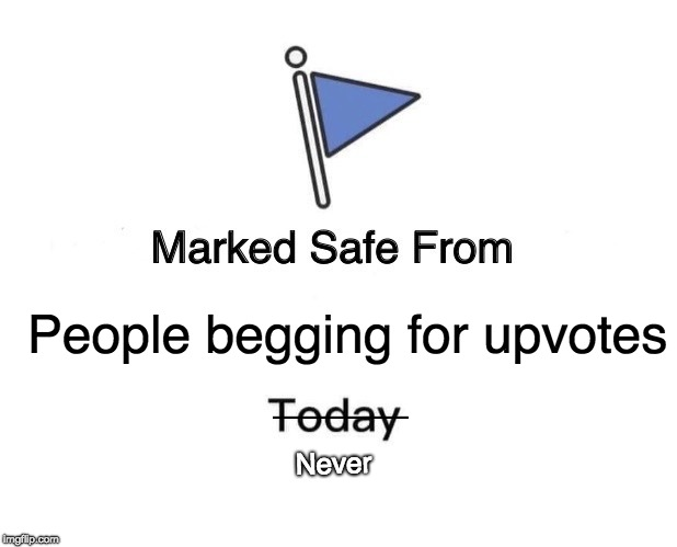 Marked Safe From | People begging for upvotes Never | image tagged in memes,marked safe from,begging,upvote,funny | made w/ Imgflip meme maker
