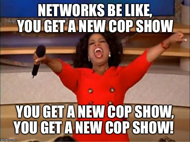 Oprah You Get A Meme | NETWORKS BE LIKE, YOU GET A NEW COP SHOW YOU GET A NEW COP SHOW, YOU GET A NEW COP SHOW! | image tagged in memes,oprah you get a | made w/ Imgflip meme maker