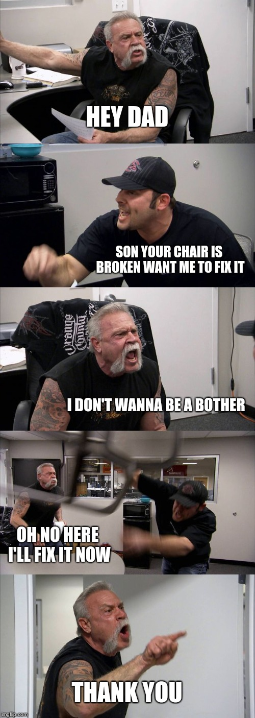 American Chopper Argument | HEY DAD SON YOUR CHAIR IS BROKEN WANT ME TO FIX IT I DON'T WANNA BE A BOTHER OH NO HERE I'LL FIX IT NOW THANK YOU | image tagged in memes,american chopper argument | made w/ Imgflip meme maker