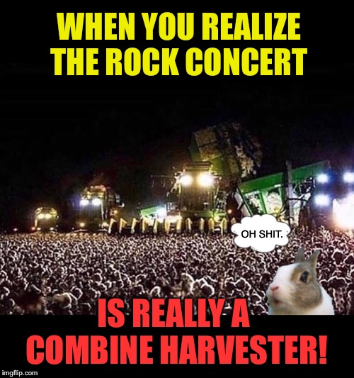 Harvester of sorrows | WHEN YOU REALIZE THE ROCK CONCERT IS REALLY A COMBINE HARVESTER! OH SHIT. | image tagged in farm,machine,rock concert,scared,rabbit,funny memes | made w/ Imgflip meme maker