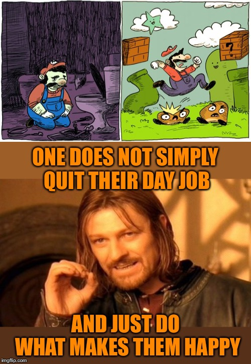 If only life was so simple  | ONE DOES NOT SIMPLY QUIT THEIR DAY JOB AND JUST DO WHAT MAKES THEM HAPPY | image tagged in one does not simply,quit,working,plumber,no more,video games | made w/ Imgflip meme maker