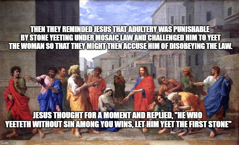 Yeet | THEN THEY REMINDED JESUS THAT ADULTERY WAS PUNISHABLE BY STONE YEETING UNDER MOSAIC LAW AND CHALLENGED HIM TO YEET THE WOMAN SO THAT THEY MI | image tagged in yeet,yeeteth,jesus,cast stone,yeet yourself,yeetyeet | made w/ Imgflip meme maker