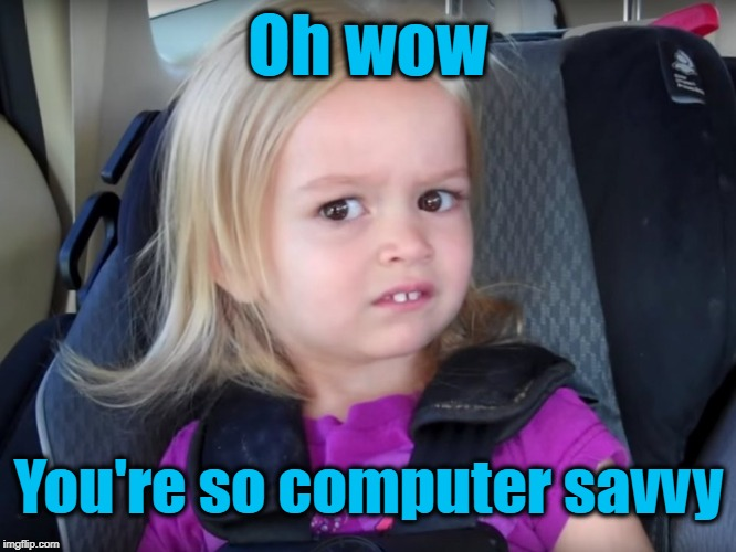 Huh? | Oh wow You're so computer savvy | image tagged in huh | made w/ Imgflip meme maker