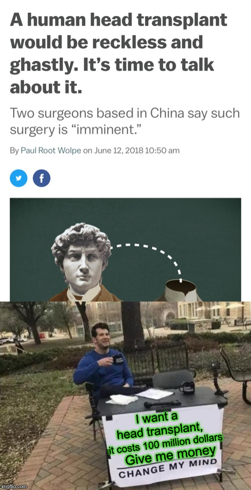 I hope I live to see the results of this | I want a head transplant, it costs 100 million dollars Give me money | image tagged in memes,change my mind,head,surgery,face swap,and everybody loses their minds | made w/ Imgflip meme maker