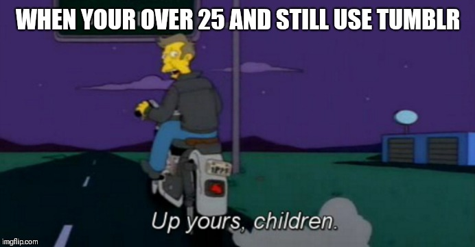 For us over 25 and hate Facebook |  WHEN YOUR OVER 25 AND STILL USE TUMBLR | image tagged in up yours,memes,principal skinner,seymour skinner,tumblr | made w/ Imgflip meme maker