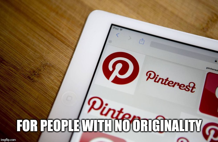 Pintrest = For Un-Original People to Steal Stupid Craft & Tatoo Ideas  | FOR PEOPLE WITH NO ORIGINALITY | image tagged in what is this,social media,unoriginal,posers,artists,tattoos | made w/ Imgflip meme maker