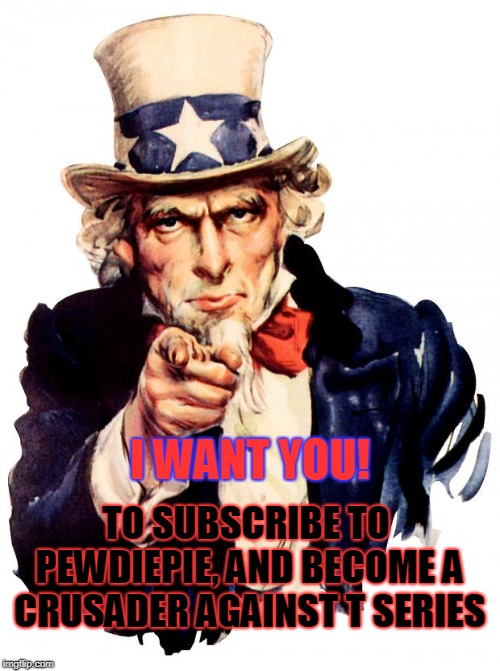 Uncle Sam | I WANT YOU! TO SUBSCRIBE TO PEWDIEPIE, AND BECOME A CRUSADER AGAINST T SERIES | image tagged in memes,uncle sam | made w/ Imgflip meme maker