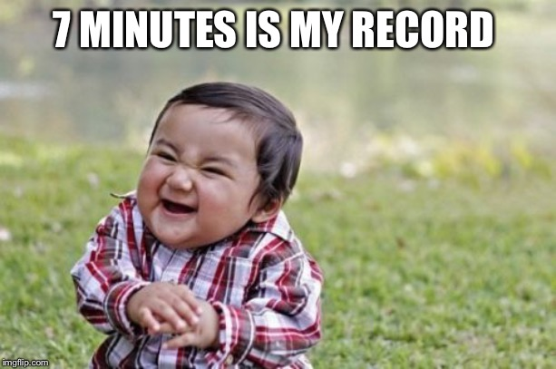 Evil Toddler Meme | 7 MINUTES IS MY RECORD | image tagged in memes,evil toddler | made w/ Imgflip meme maker