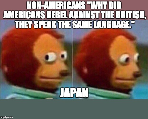 "Monkey looking away | NON-AMERICANS ""WHY DID AMERICANS REBEL AGAINST THE BRITISH, THEY SPEAK THE SAME LANGUAGE."" JAPAN 