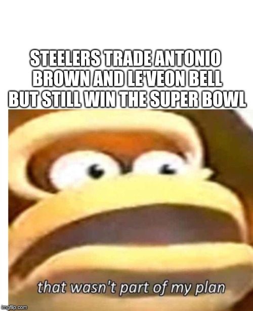 That wasn't part of my plan |  STEELERS TRADE ANTONIO BROWN AND LE'VEON BELL BUT STILL WIN THE SUPER BOWL | image tagged in that wasn't part of my plan | made w/ Imgflip meme maker