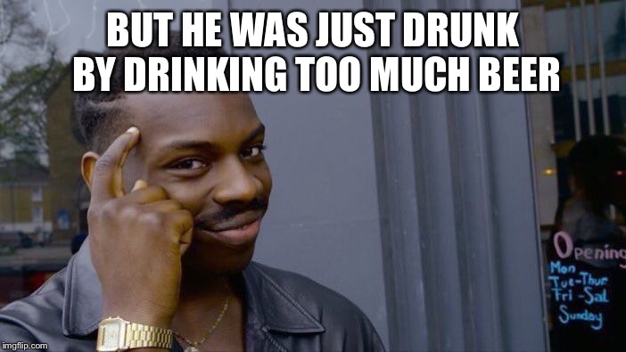 BUT HE WAS JUST DRUNK BY DRINKING TOO MUCH BEER | image tagged in memes,roll safe think about it | made w/ Imgflip meme maker