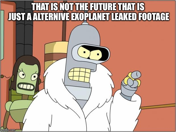 THAT IS NOT THE FUTURE THAT IS JUST A ALTERNIVE EXOPLANET LEAKED FOOTAGE | image tagged in memes,bender | made w/ Imgflip meme maker
