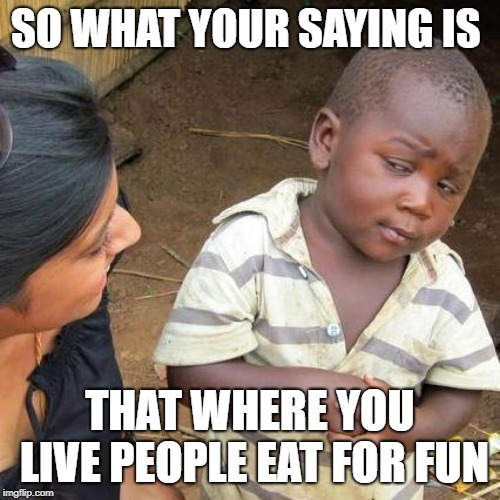 so what your saying is | SO WHAT YOUR SAYING IS THAT WHERE YOU LIVE PEOPLE EAT FOR FUN | image tagged in memes,third world skeptical kid,funny,eat for fun | made w/ Imgflip meme maker