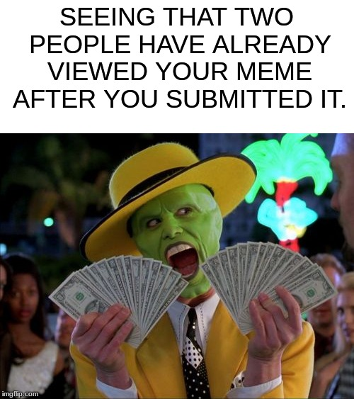 Thank you! | SEEING THAT TWO PEOPLE HAVE ALREADY VIEWED YOUR MEME AFTER YOU SUBMITTED IT. | image tagged in memes,money money,dank memes,funny memes,relatable,other | made w/ Imgflip meme maker