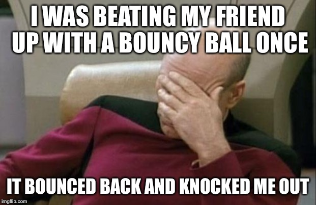 Captain Picard Facepalm Meme | I WAS BEATING MY FRIEND UP WITH A BOUNCY BALL ONCE IT BOUNCED BACK AND KNOCKED ME OUT | image tagged in memes,captain picard facepalm | made w/ Imgflip meme maker