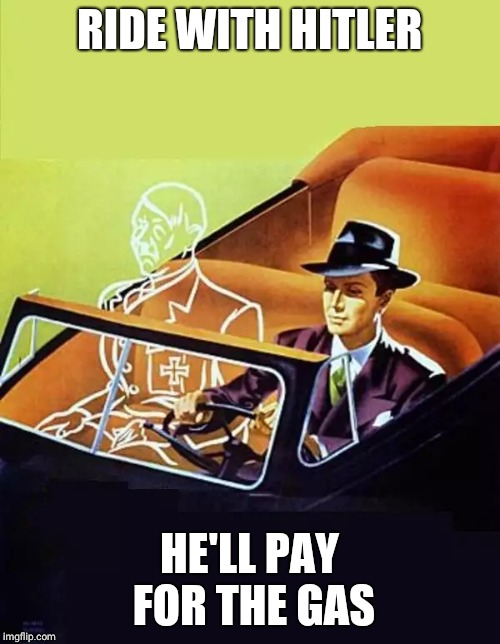 RIDE WITH HITLER HE'LL PAY FOR THE GAS | image tagged in ride alone with hitler | made w/ Imgflip meme maker
